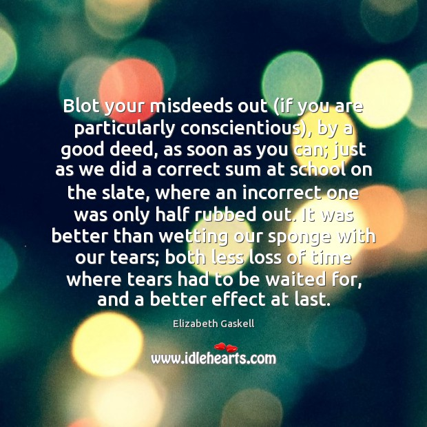 Blot your misdeeds out (if you are particularly conscientious), by a good Elizabeth Gaskell Picture Quote