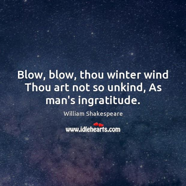 Image, Blow, blow, thou winter wind Thou art not so unkind, As man's ingratitude.
