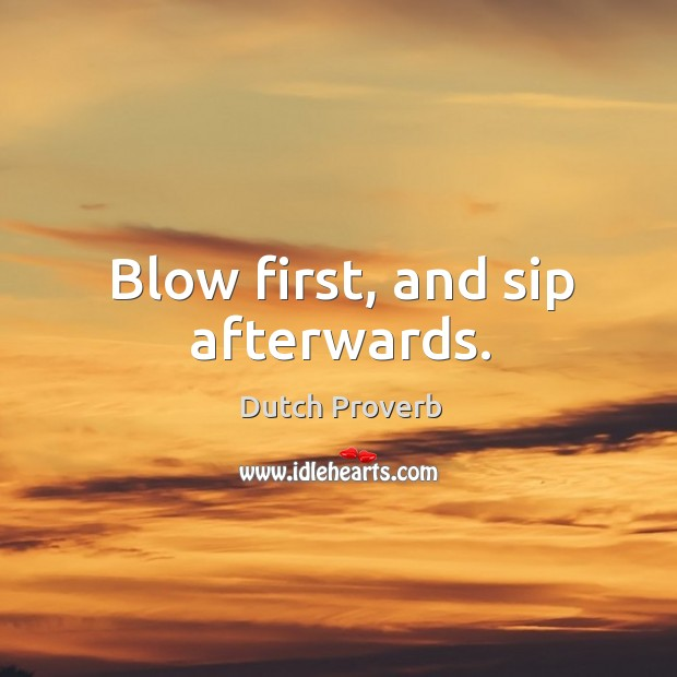 Blow first, and sip afterwards. Dutch Proverbs Image