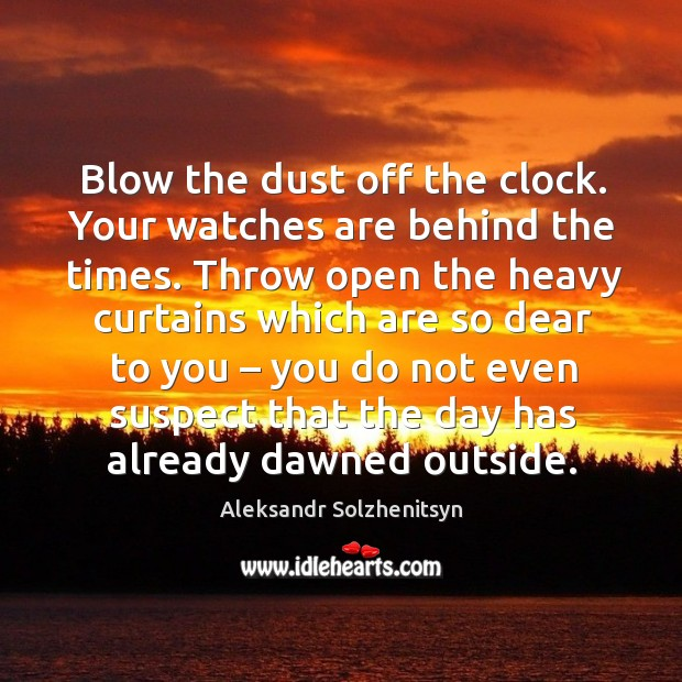 Image, Blow the dust off the clock. Your watches are behind the times.