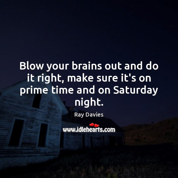 Blow your brains out and do it right, make sure it's on prime time and on Saturday night. Ray Davies Picture Quote