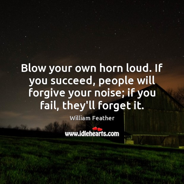 Blow your own horn loud. If you succeed, people will forgive your William Feather Picture Quote