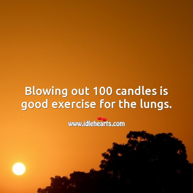 Blowing out 100 candles is good exercise for the lungs. 100th Birthday Messages Image