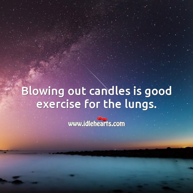 Blowing out candles is good exercise for the lungs. Exercise Quotes Image