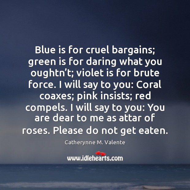 Blue is for cruel bargains; green is for daring what you oughtn' Catherynne M. Valente Picture Quote
