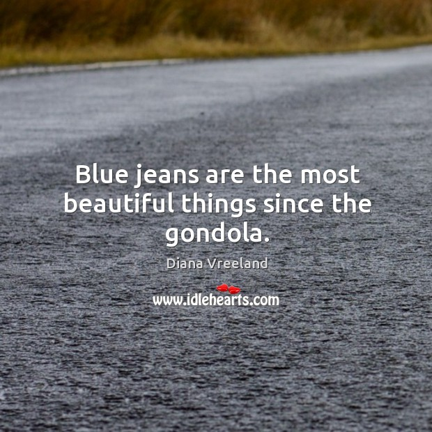 Blue jeans are the most beautiful things since the gondola. Diana Vreeland Picture Quote