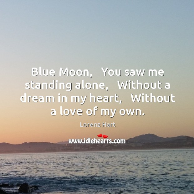 Blue Moon,   You saw me standing alone,   Without a dream in my Image