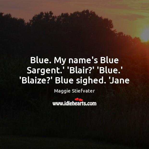 Blue. My name's Blue Sargent.' 'Blair?' 'Blue.' 'Blaize?' Blue sighed. 'Jane Image