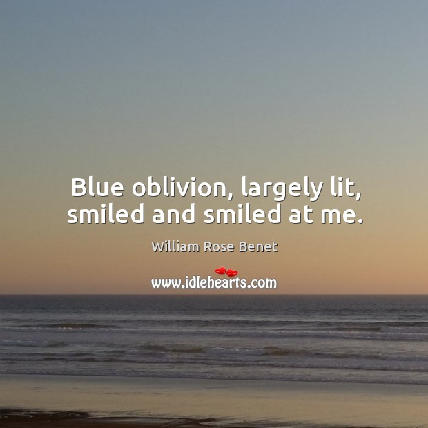 Blue oblivion, largely lit, smiled and smiled at me. William Rose Benet Picture Quote