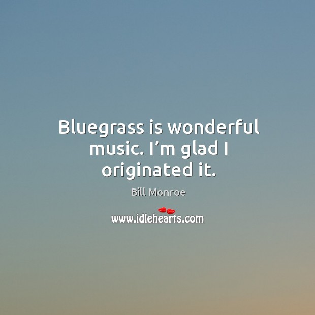 Image, Bluegrass is wonderful music. I'm glad I originated it.