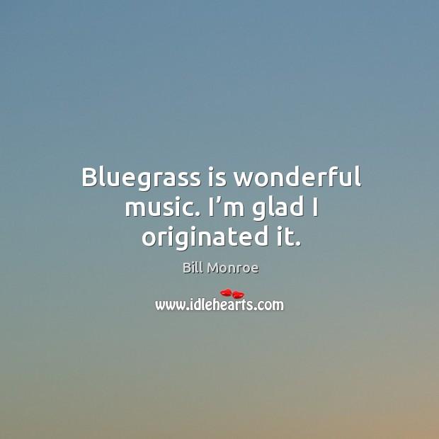 Bluegrass is wonderful music. I'm glad I originated it. Image