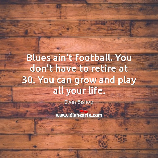 Blues ain't football. You don't have to retire at 30. You Image