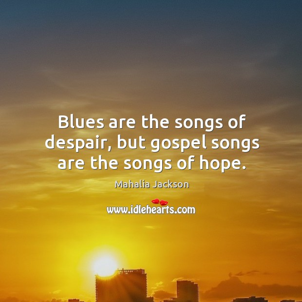 Blues are the songs of despair, but gospel songs are the songs of hope. Mahalia Jackson Picture Quote