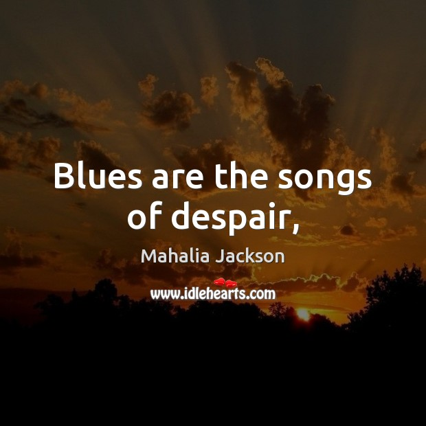 Blues are the songs of despair, Mahalia Jackson Picture Quote