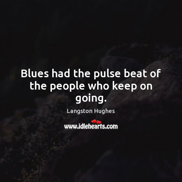 Blues had the pulse beat of the people who keep on going. Image