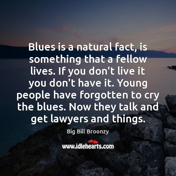 Blues is a natural fact, is something that a fellow lives. If Image