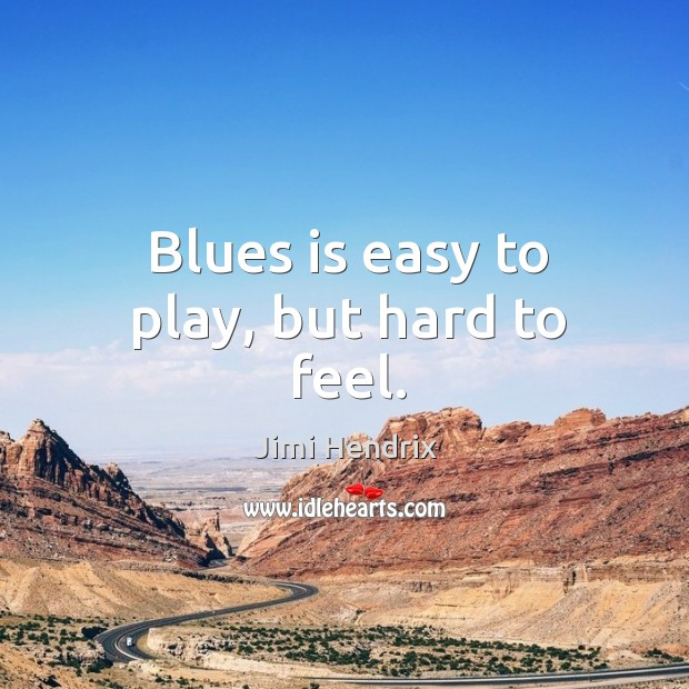 Blues is easy to play, but hard to feel. Image