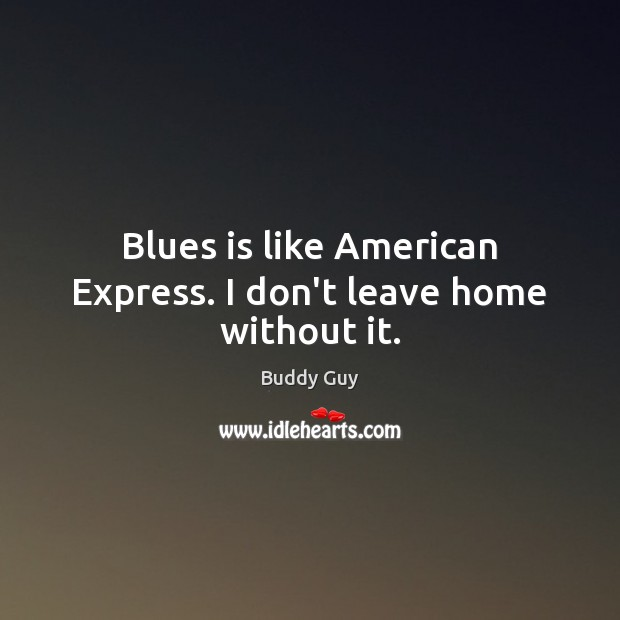 Image, Blues is like American Express. I don't leave home without it.