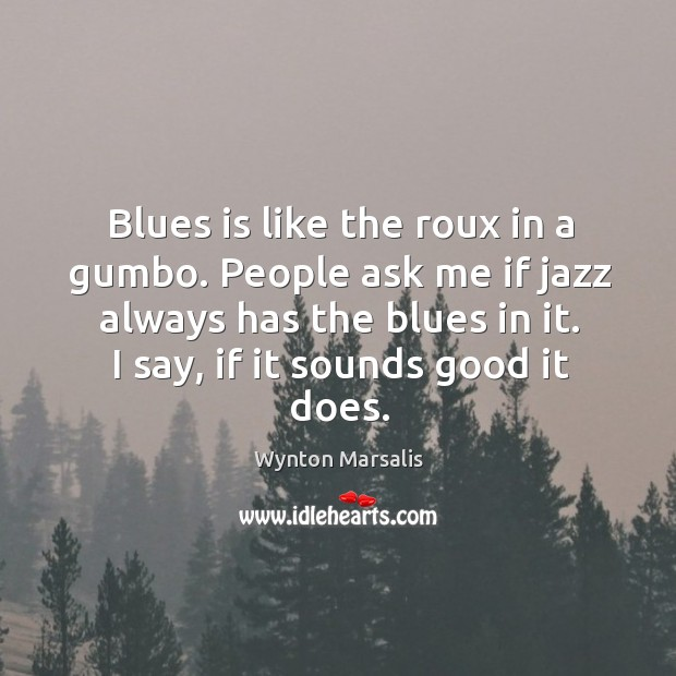 Blues is like the roux in a gumbo. People ask me if Image