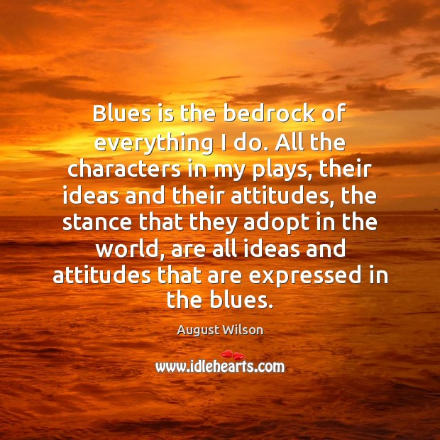Blues is the bedrock of everything I do. All the characters in August Wilson Picture Quote