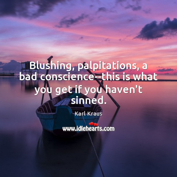 Blushing, palpitations, a bad conscience–this is what you get if you haven't sinned. Karl Kraus Picture Quote