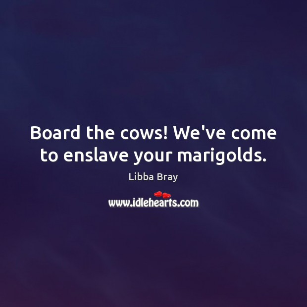 Image, Board the cows! We've come to enslave your marigolds.