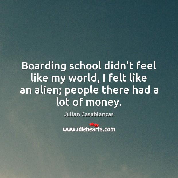 Boarding school didn't feel like my world, I felt like an alien; Julian Casablancas Picture Quote