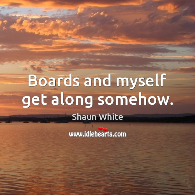 Boards and myself get along somehow. Image