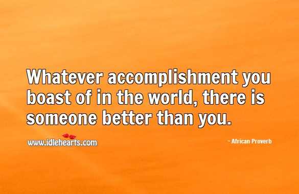 Image, Whatever accomplishment you boast of in the world, there is someone better than you.