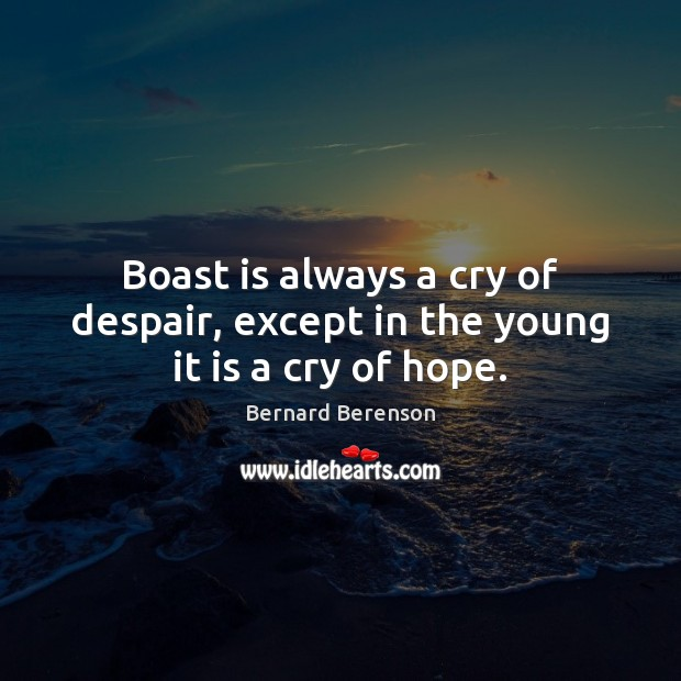 Boast is always a cry of despair, except in the young it is a cry of hope. Bernard Berenson Picture Quote