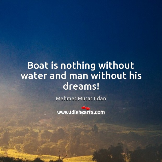 Image, Boat is nothing without water and man without his dreams!