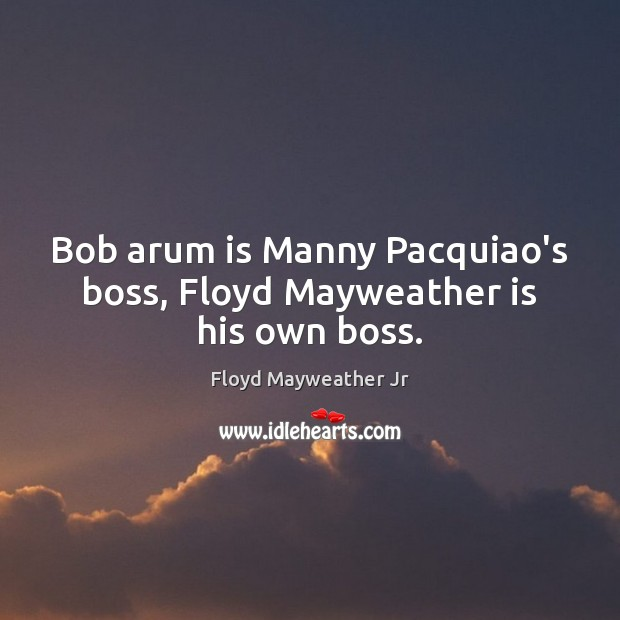 Bob arum is Manny Pacquiao's boss, Floyd Mayweather is his own boss. Floyd Mayweather Jr Picture Quote
