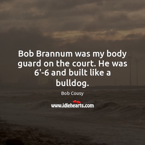 Bob Cousy Picture Quote image saying: Bob Brannum was my body guard on the court. He was 6′-6 and built like a bulldog.