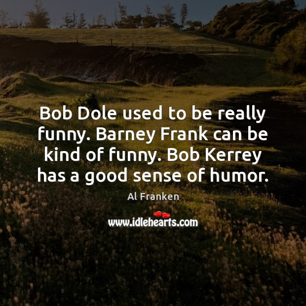Bob Dole used to be really funny. Barney Frank can be kind Image