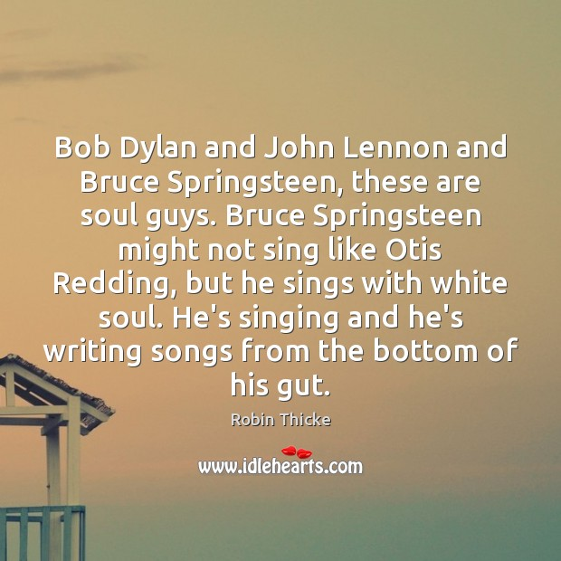 Image, Bob Dylan and John Lennon and Bruce Springsteen, these are soul guys.