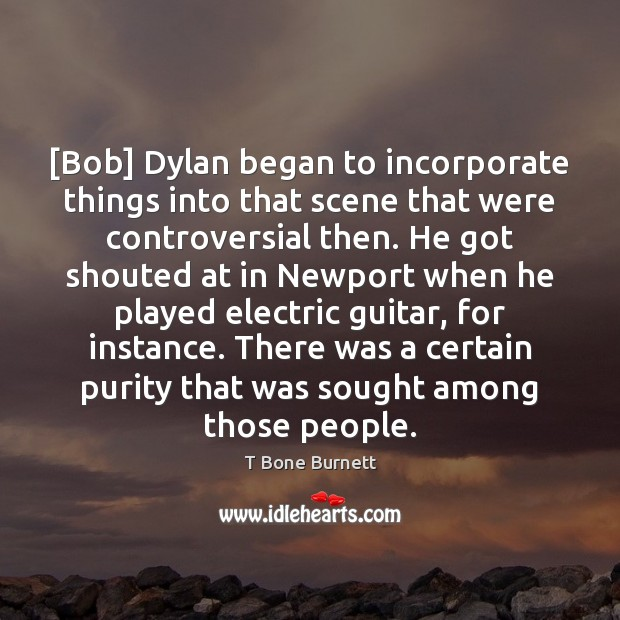 Image, [Bob] Dylan began to incorporate things into that scene that were controversial