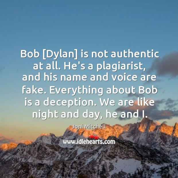 Bob [Dylan] is not authentic at all. He's a plagiarist, and his Image