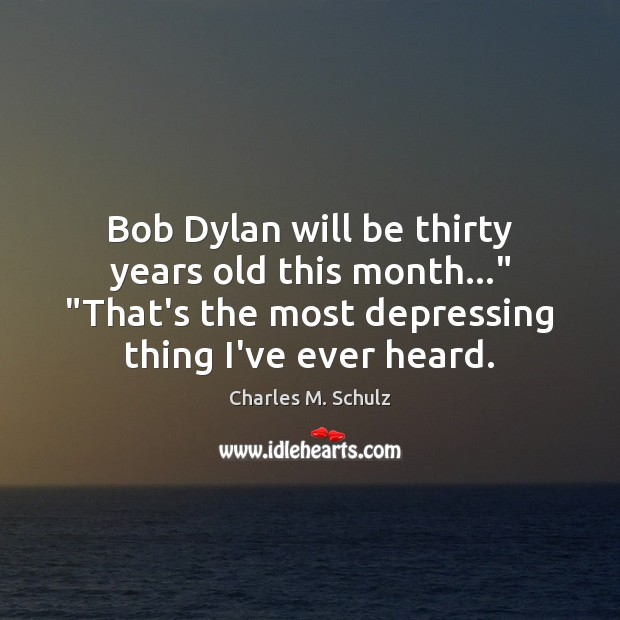 "Image, Bob Dylan will be thirty years old this month…"" ""That's the most"
