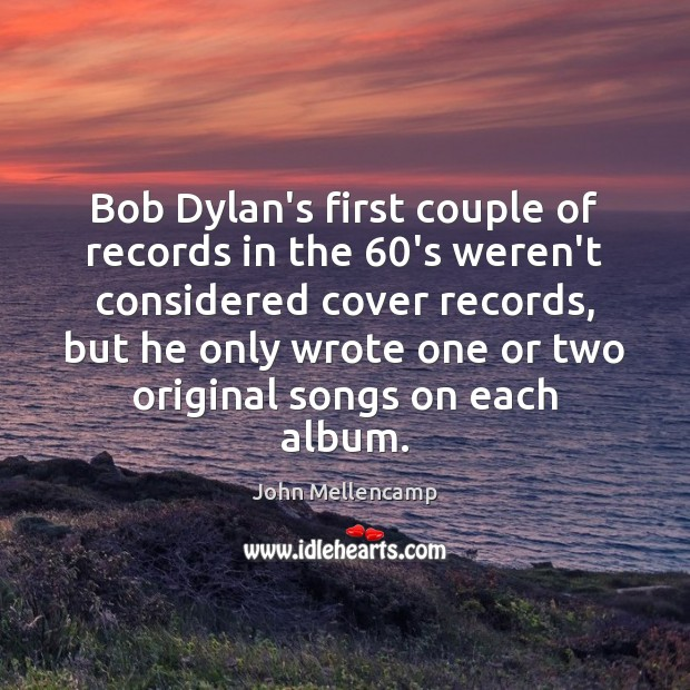 Bob Dylan's first couple of records in the 60's weren't considered cover John Mellencamp Picture Quote