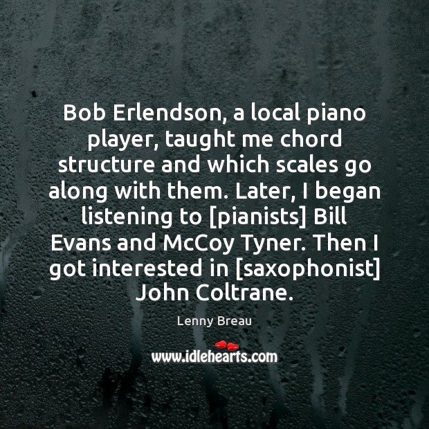 Bob Erlendson, a local piano player, taught me chord structure and which Image