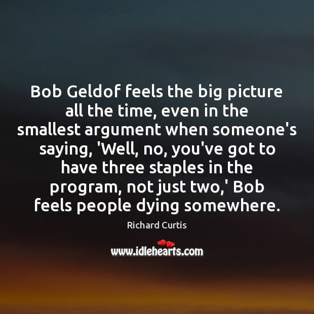Bob Geldof feels the big picture all the time, even in the Richard Curtis Picture Quote
