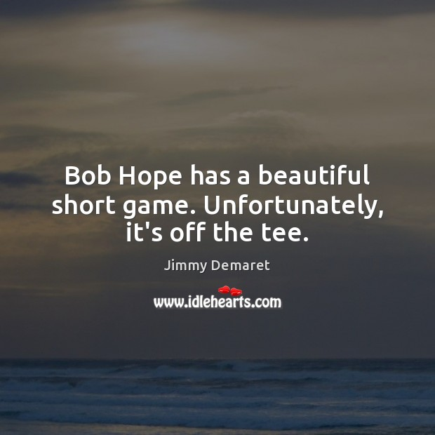 Bob Hope has a beautiful short game. Unfortunately, it's off the tee. Jimmy Demaret Picture Quote