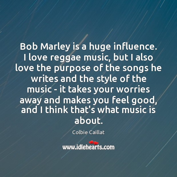 Bob Marley is a huge influence. I love reggae music, but I Colbie Caillat Picture Quote