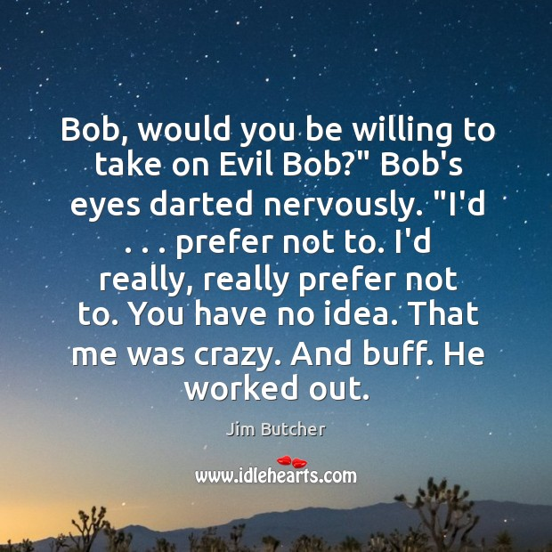 """Bob, would you be willing to take on Evil Bob?"""" Bob's eyes Image"""
