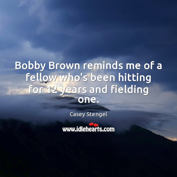 Bobby Brown reminds me of a fellow who's been hitting for 12 years and fielding one. Casey Stengel Picture Quote