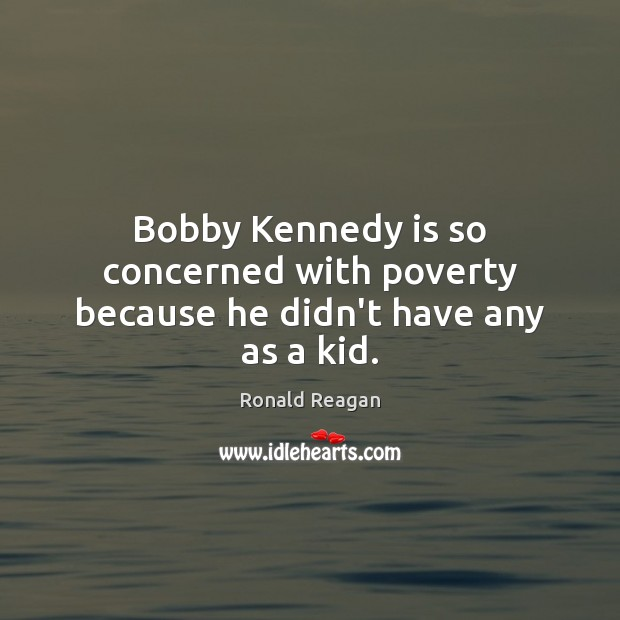 Image, Bobby Kennedy is so concerned with poverty because he didn't have any as a kid.