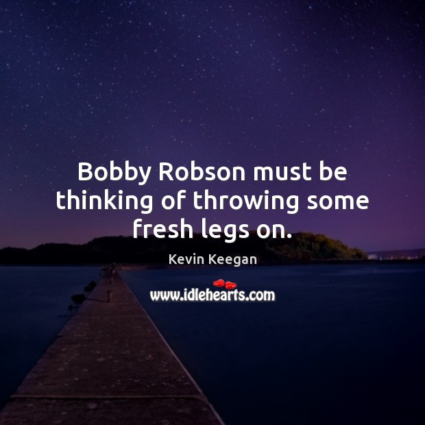 Bobby Robson must be thinking of throwing some fresh legs on. Kevin Keegan Picture Quote