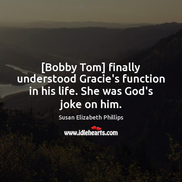 [Bobby Tom] finally understood Gracie's function in his life. She was God's joke on him. Susan Elizabeth Phillips Picture Quote