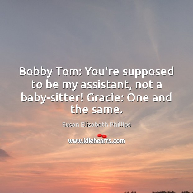 Bobby Tom: You're supposed to be my assistant, not a baby-sitter! Gracie: Susan Elizabeth Phillips Picture Quote