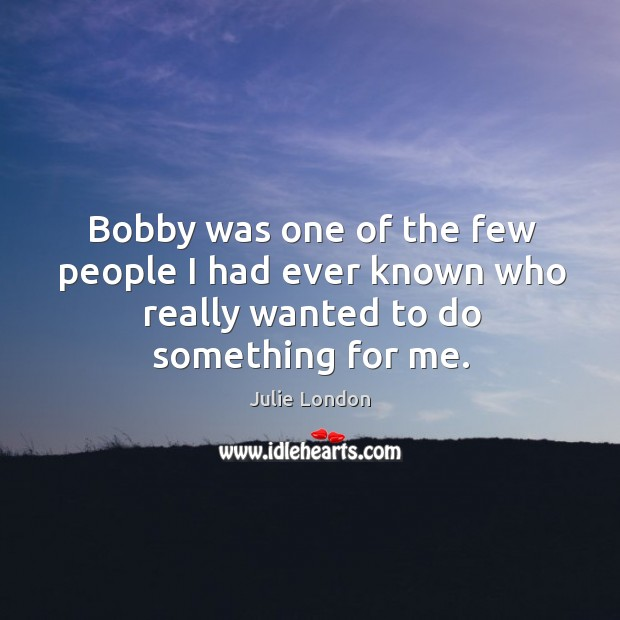 Bobby was one of the few people I had ever known who really wanted to do something for me. Image